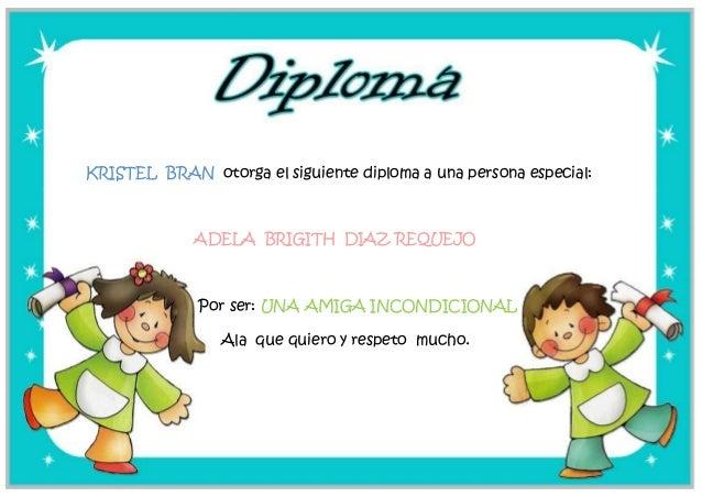 KRISTEL BRAN otorga el siguiente diploma a una persona especial:ADELA BRIGITH DIAZ REQUEJOPor ser: UNA AMIGA INCONDICIONAL...