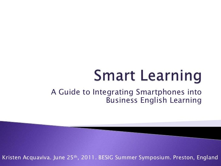 Smart Learning<br />A Guide to Integrating Smartphones into Business English Learning <br />Kristen Acquaviva. June 25th, ...