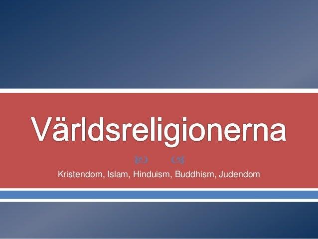     Kristendom, Islam, Hinduism, Buddhism, Judendom
