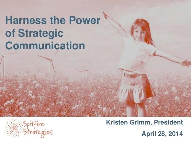 Kristen Grimm, President April 28, 2014 Harness the Power of Strategic Communication