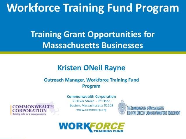 © 2015 Commonwealth Corporation 1 Workforce Training Fund Program Training Grant Opportunities for Massachusetts Businesse...