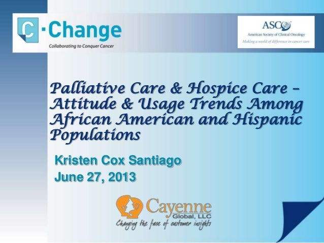 Palliative Care & Hospice Care – Attitude & Usage Trends Among African American and Hispanic Populations Kristen Cox Santi...