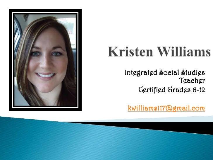 Kristen Williams<br />Integrated Social Studies Teacher<br />Certified Grades 6-12<br />kwilliams117@gmail.com<br />