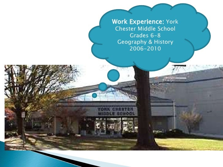 Work Experience: York Chester Middle School <br />Grades 6-8<br />Geography & History<br />2006-2010<br />