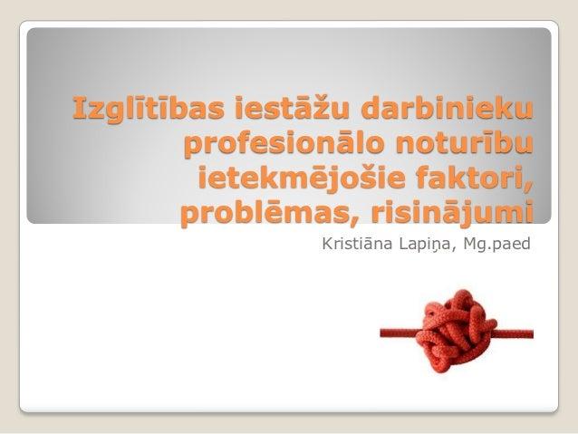 Izglītības iestāžu darbinieku        profesionālo noturību         ietekmējošie faktori,        problēmas, risinājumi     ...