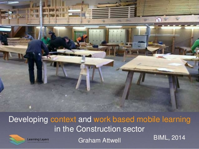 Developing context and work based mobile learning in the Construction sector BIML, 2014Graham Attwell