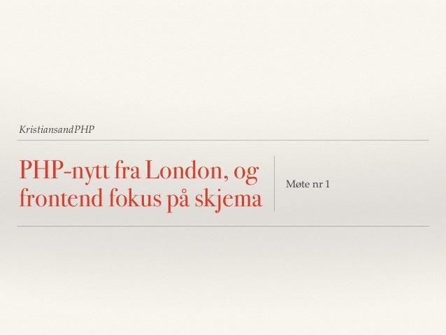 KristiansandPHP PHP-nytt fra London, og frontend fokus på skjema Møte nr 1