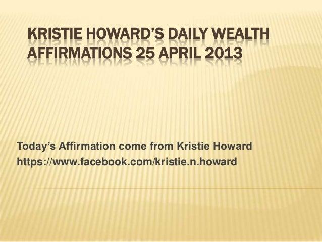 KRISTIE HOWARD'S DAILY WEALTHAFFIRMATIONS 25 APRIL 2013Today's Affirmation come from Kristie Howardhttps://www.facebook.co...