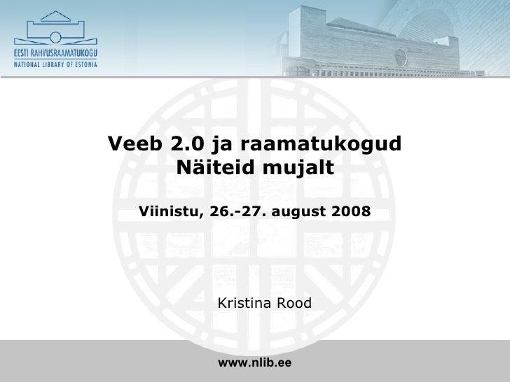 Veeb 2.0 ja raamatukogud Näiteid mujalt Viinistu, 26.-27. august 2008 <ul><ul><li>Kristina Rood </li></ul></ul>