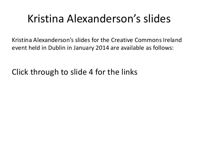 Kristina Alexanderson's slides Kristina Alexanderson's slides for the Creative Commons Ireland event held in Dublin in Jan...