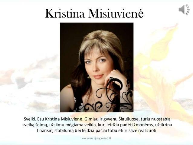 Kristina Misiuvienė Sveiki. Esu Kristina Misiuvienė. Gimiau ir gyvenu Šiauliuose, turiu nuostabią sveiką šeimą, užsiimu mė...