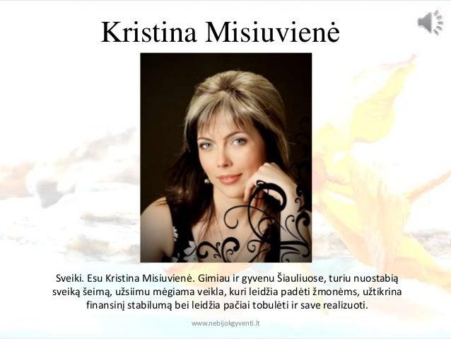 Kristina Misiuvienė  Sveiki. Esu Kristina Misiuvienė. Gimiau ir gyvenu Šiauliuose, turiu nuostabią  sveiką šeimą, užsiimu ...