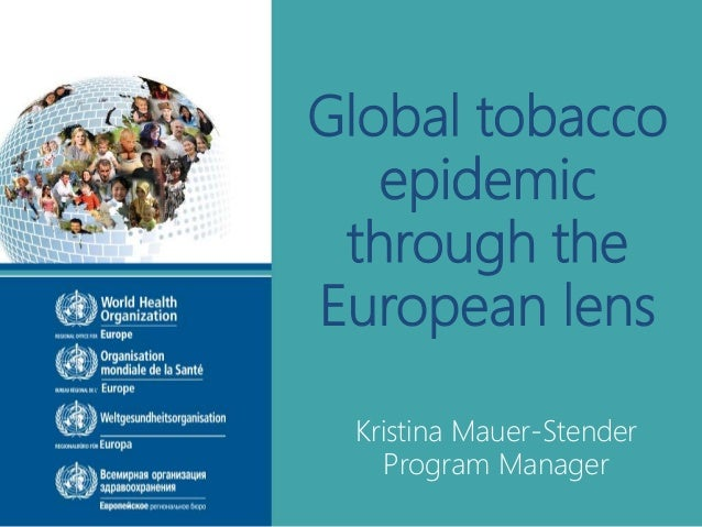 Global tobacco epidemic through the European lens Kristina Mauer-Stender Program Manager