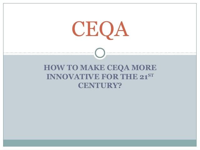 CEQAHOW TO MAKE CEQA MOREINNOVATIVE FOR THE 21ST      CENTURY?