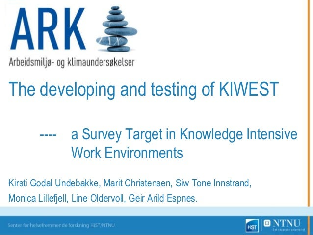The developing and testing of KIWEST ---- a Survey Target in Knowledge Intensive Work Environments Kirsti Godal Undebakke,...