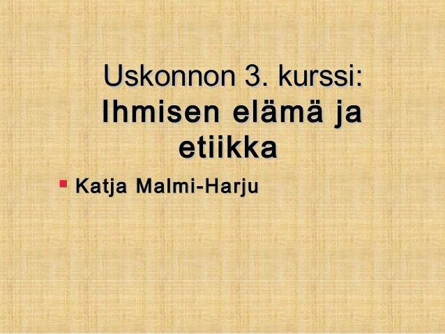 Uskonnon 3. kurssi:Uskonnon 3. kurssi: Ihmisen elämä jaIhmisen elämä ja etiikkaetiikka  Katja Malmi-HarjuKatja Malmi-Harju
