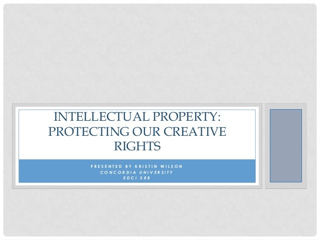 INTELLECTUAL PROPERTY: PROTECTING OUR CREATIVE RIGHTS PRESENTED BY KRISTIN WILSON CONCORDIA UNIVERSITY EDCI 588