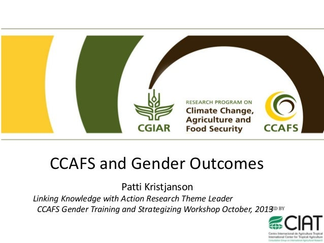 CCAFS and Gender Outcomes Patti Kristjanson Linking Knowledge with Action Research Theme Leader CCAFS Gender Training and ...