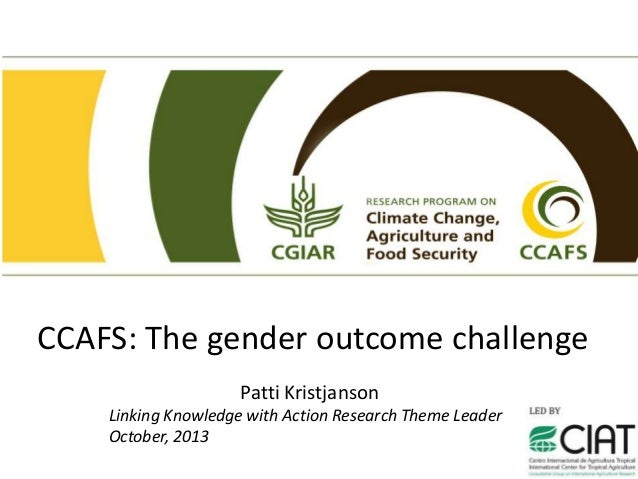 CCAFS: The gender outcome challenge Patti Kristjanson Linking Knowledge with Action Research Theme Leader October, 2013