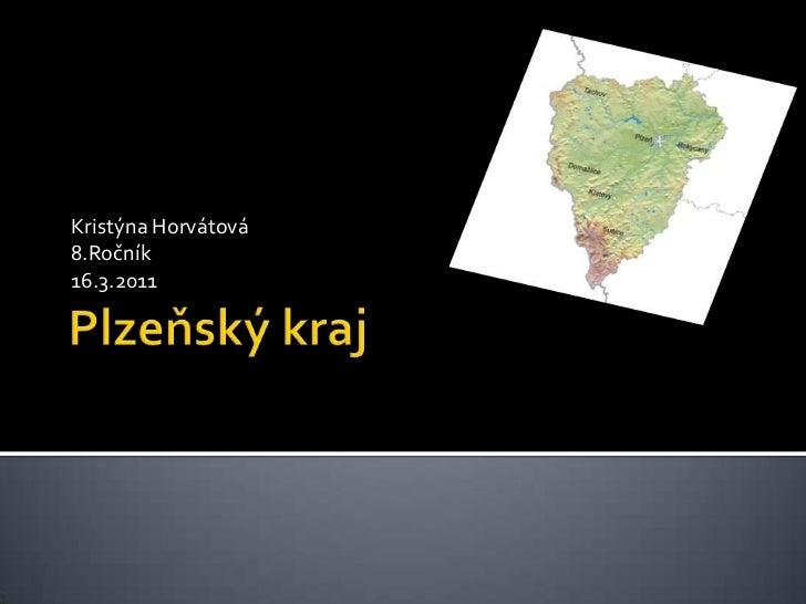 Plzeňský kraj<br />Kristýna Horvátová<br />8.Ročník<br />16.3.2011<br />