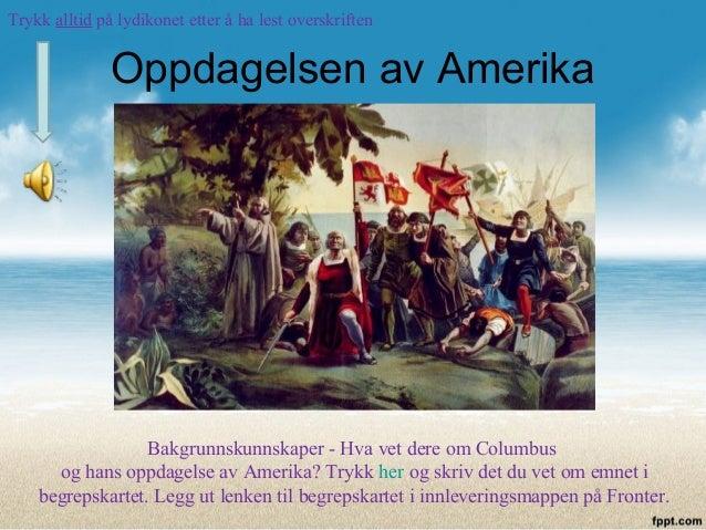 Oppdagelsen av Amerika Bakgrunnskunnskaper - Hva vet dere om Columbus og hans oppdagelse av Amerika? Trykk her og skriv de...