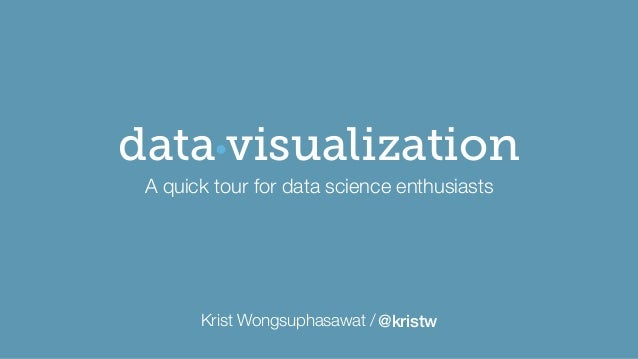 Krist Wongsuphasawat /@kristw visualizationdata A quick tour for data science enthusiasts