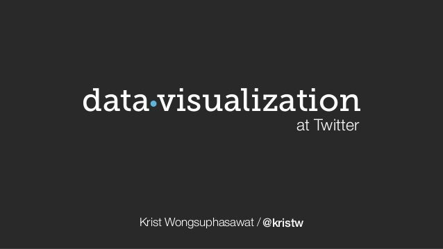 visualization  at Twitter  data  Krist Wongsuphasawat / @kristw