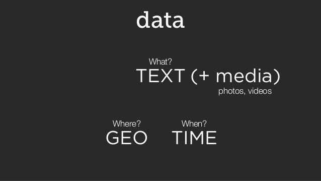 (+ media)  photos, videos  data  What?  TEXT  Where? When?  GEO TIME
