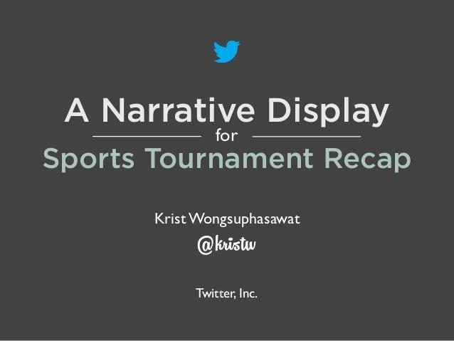 A Narrative Display for  Sports Tournament Recap Krist Wongsuphasawat  @kristw  Twitter, Inc.