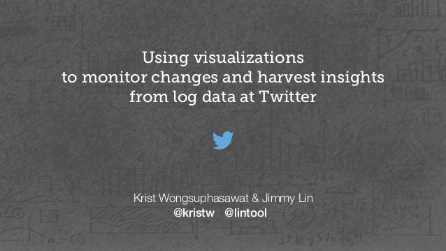 Using visualizations  to monitor changes and harvest insights  from log data at Twitter  Krist Wongsuphasawat & Jimmy Lin ...