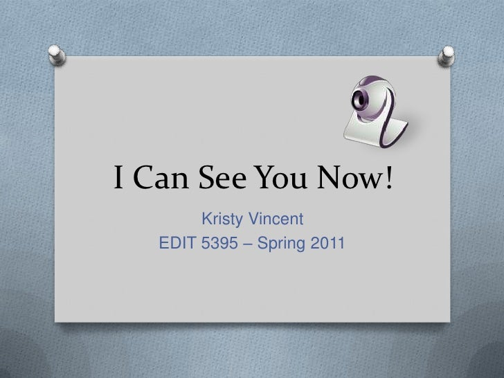 I Can See You Now!<br />Kristy Vincent<br />EDIT 5395 – Spring 2011<br />