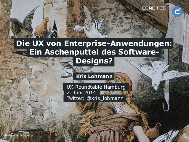 www.coremedia.com Kris Lohmann Die UX von Enterprise-Anwendungen: Ein Aschenputtel des Software- Designs? UX-Roundtable Ha...