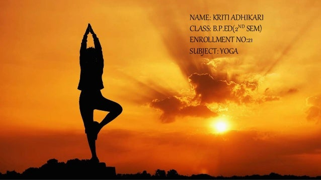NAME: KRITI ADHIKARI CLASS: B.P.ED(2ND SEM) ENROLLMENT NO:21 SUBJECT: YOGA