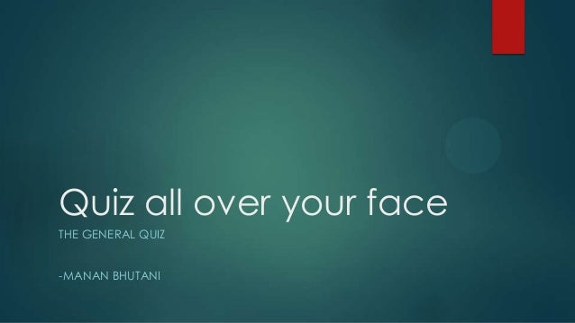 Quiz all over your face THE GENERAL QUIZ  -MANAN BHUTANI