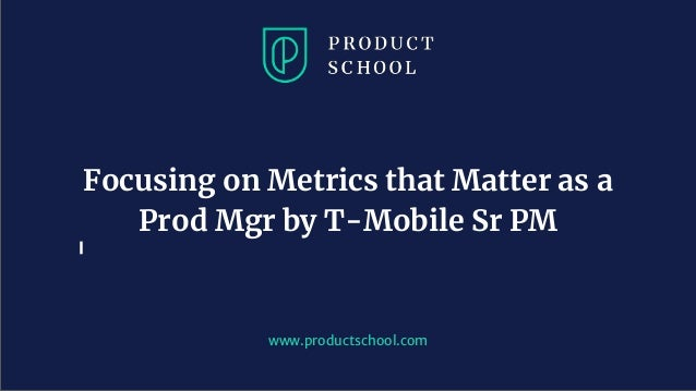 www.productschool.com Focusing on Metrics that Matter as a Prod Mgr by T-Mobile Sr PM