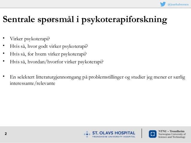 2 Sentrale spørsmål i psykoterapiforskning • Virker psykoterapi? • Hvis så, hvor godt virker psykoterapi? • Hvis så, for h...