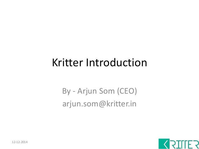 Kritter Introduction  By - Arjun Som (CEO)  arjun.som@kritter.in  12-12-2014