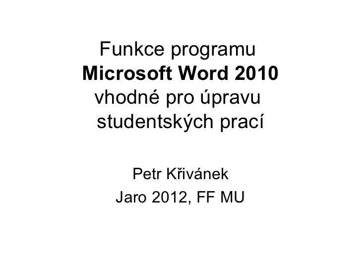 Funkce programuMicrosoft Word 2010 vhodné pro úpravu studentských prací     Petr Křivánek   Jaro 2012, FF MU