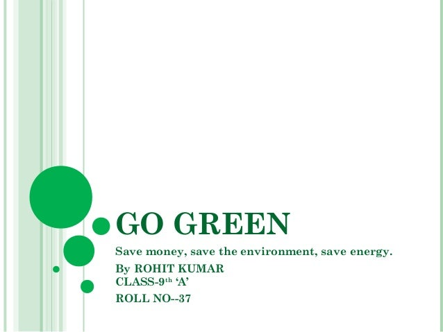the go green project environmental sciences essay To conserve and protect natural resources for future generations, and to protect human health through environmental stewardship our vision is: a world where natural resources are equitably available, and all children are healthier as a result of living the principles of the go green initiative.