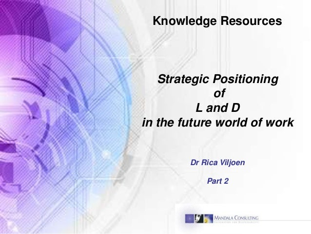 Knowledge Resources Strategic Positioning of L and D in the future world of work Dr Rica Viljoen Part 2