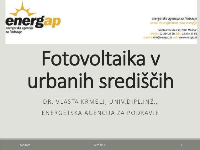 Fotovoltaika v urbanih središčih DR. VLASTA KRMELJ, UNIV.DIPL.INŽ., ENERGETSKA AGENCIJA ZA PODRAVJE 16.9.2016 MOS CELJE 1