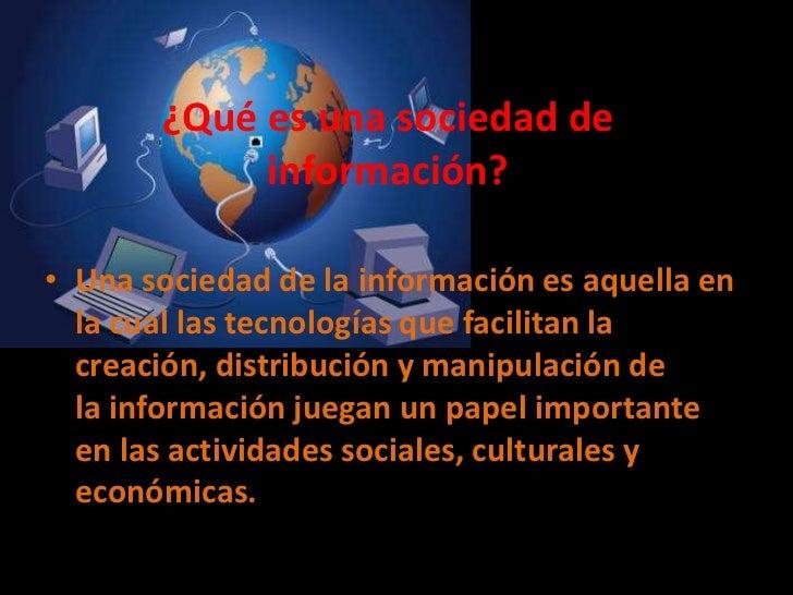 ¿Qué es una sociedad de información?<br />Unasociedad de la informaciónes aquella en la cual las tecnologías que facilit...