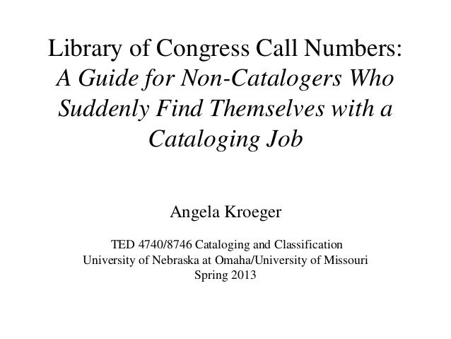 Library of Congress Call Numbers:A Guide for Non-Catalogers WhoSuddenly Find Themselves with aCataloging JobAngela Kroeger...