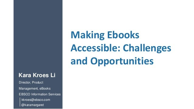 Making Ebooks Accessible: Challenges and Opportunities @karamargaret Kara Kroes Li Director, Product Management, eBooks EB...