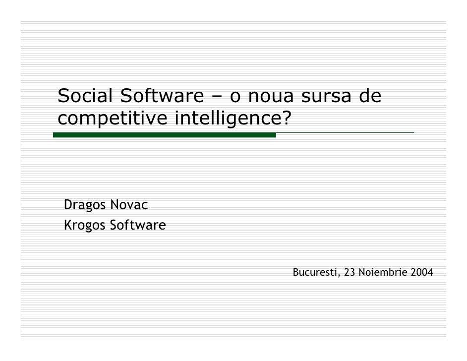 Social Software – o noua sursa de competitive intelligence?    Dragos Novac Krogos Software                          Bucur...