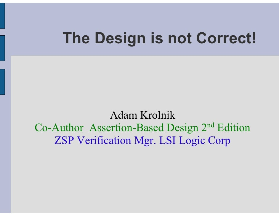 The Design is not Correct!                  Adam Krolnik Co-Author Assertion-Based Design 2nd Edition    ZSP Verification ...