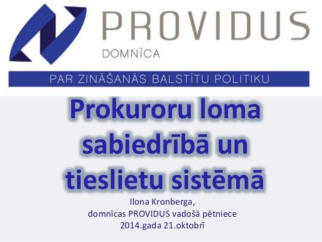 Prokuroru loma  sabiedrībā un  tieslietu sistēmā  Ilona Kronberga,  domnīcas PROVIDUS vadošā pētniece  2014.gada 21.oktobr...