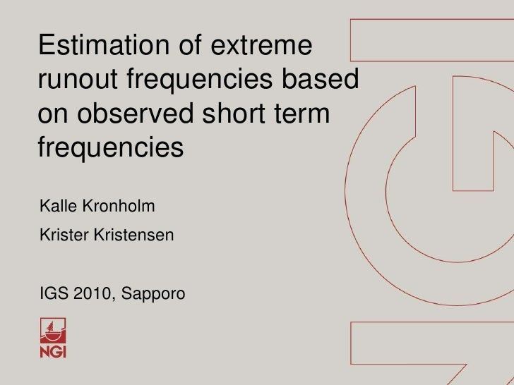 Estimation of extreme runout frequencies based on observed short term frequencies<br />Kalle Kronholm<br />Krister Kristen...
