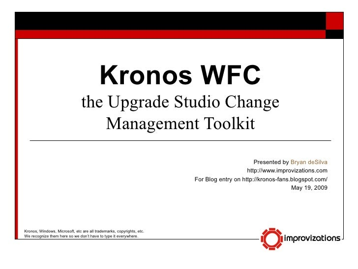 Kronos WFC the Upgrade Studio Change Management Toolkit Presented by  Bryan deSilva http://www.improvizations.com For Blog...