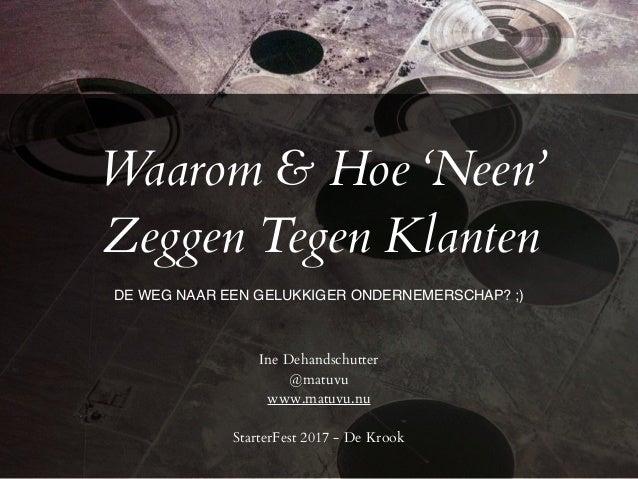 Waarom & Hoe 'Neen' Zeggen Tegen Klanten Ine Dehandschutter @matuvu www.matuvu.nu StarterFest 2017 - De Krook DE WEG NAAR ...